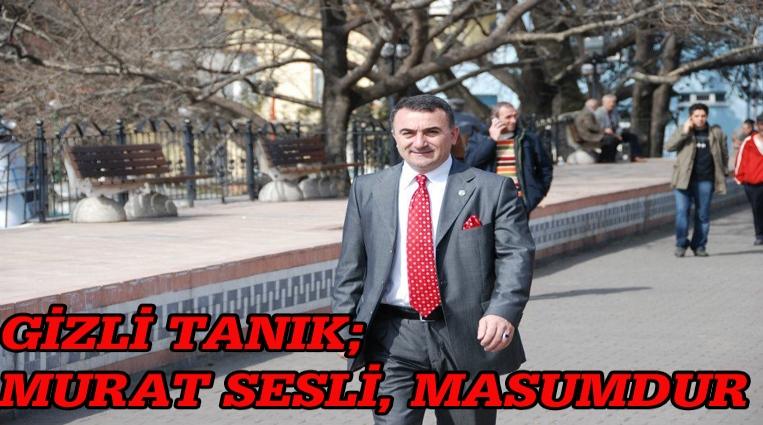 GİZLİ TANIK; 'MURAT SESLİ MASUMDUR!'